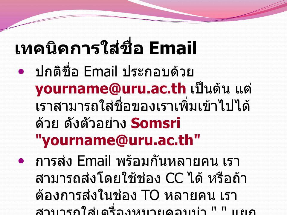 เทคนิคการใส่ชื่อ Email ปกติชื่อ Email ประกอบด้วย yourname@uru.ac.th เป็นต้น แต่ เราสามารถใส่ชื่อของเราเพิ่มเข้าไปได้ ด้วย ดังตัวอย่าง Somsri yourname@uru.ac.th การส่ง Email พร้อมกันหลายคน เรา สามารถส่งโดยใช้ช่อง CC ได้ หรือถ้า ต้องการส่งในช่อง TO หลายคน เรา สามารถใส่เครื่องหมายคอมม่า , แยก ระหว่าง Email ได้
