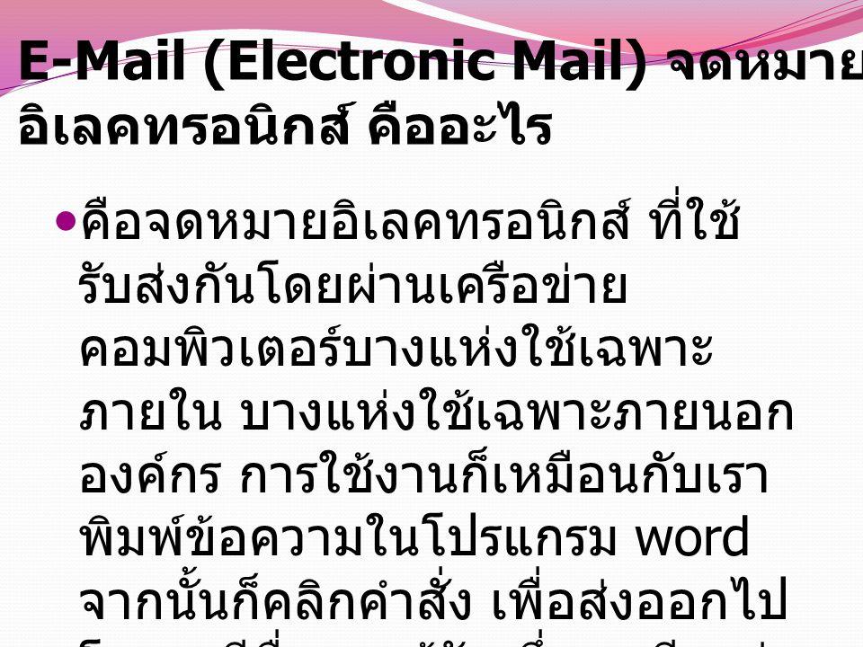 E-Mail (Electronic Mail) จดหมาย อิเลคทรอนิกส์ คืออะไร คือจดหมายอิเลคทรอนิกส์ ที่ใช้ รับส่งกันโดยผ่านเครือข่าย คอมพิวเตอร์บางแห่งใช้เฉพาะ ภายใน บางแห่งใช้เฉพาะภายนอก องค์กร การใช้งานก็เหมือนกับเรา พิมพ์ข้อความในโปรแกรม word จากนั้นก็คลิกคำสั่ง เพื่อส่งออกไป โดยจะมีชื่อของผู้รับ ซึ่งเราเรียกว่า Email Address เป็นหลักในการ รับส่ง