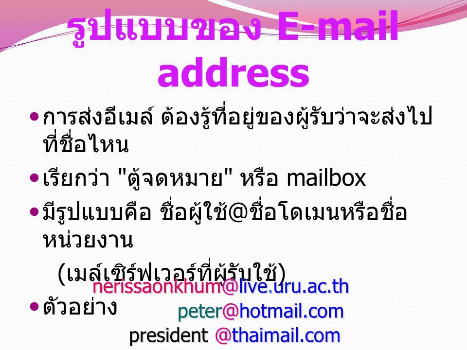 รูปแบบของ E-mail address การส่งอีเมล์ ต้องรู้ที่อยู่ของผู้รับว่าจะส่งไป ที่ชื่อไหน เรียกว่า ตู้จดหมาย หรือ mailbox มีรูปแบบคือ ชื่อผู้ใช้ @ ชื่อโดเมนหรือชื่อ หน่วยงาน ( เมล์เซิร์ฟเวอร์ที่ผู้รับใช้ ) ตัวอย่าง nerissaonkhum@live.uru.ac.th nerissaonkhum@live.uru.ac.th peter@hotmail.com peter@hotmail.com president @thaimail.com president @thaimail.com