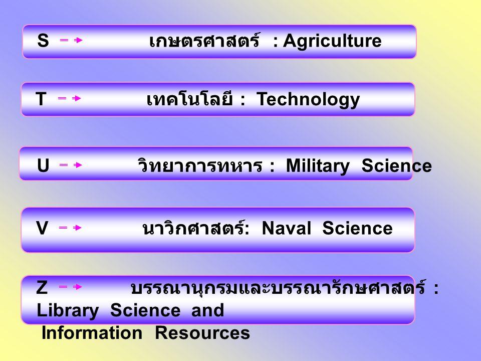 S เกษตรศาสตร์ : Agriculture T เทคโนโลยี : Technology U วิทยาการทหาร : Military Science V นาวิกศาสตร์ : Naval Science Z บรรณานุกรมและบรรณารักษศาสตร์ :