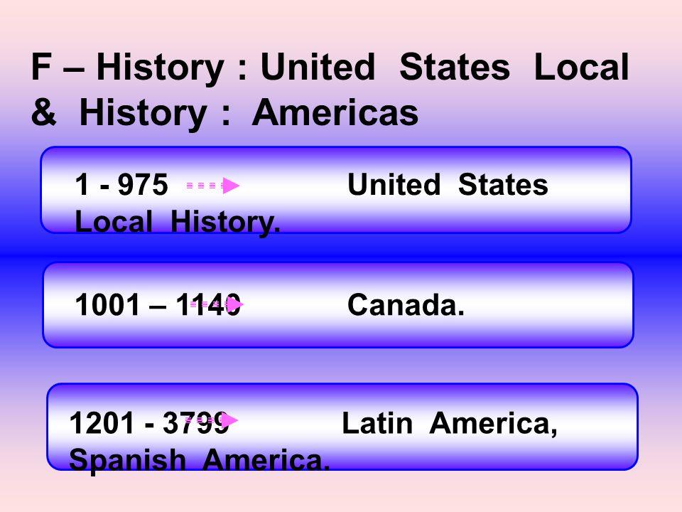 F – History : United States Local & History : Americas 1 - 975United States Local History. 1001 – 1140 Canada. 1201 - 3799Latin America, Spanish Ameri