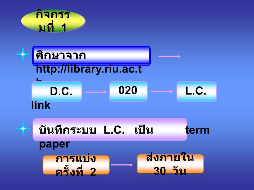 ศึกษาจาก http://library.riu.ac.t h กิจกรร มที่ 1 D.C. link 020 L.C. บันทึกระบบ L.C. เป็น term paper การแบ่ง ครั้งที่ 2 ส่งภายใน 30 วัน
