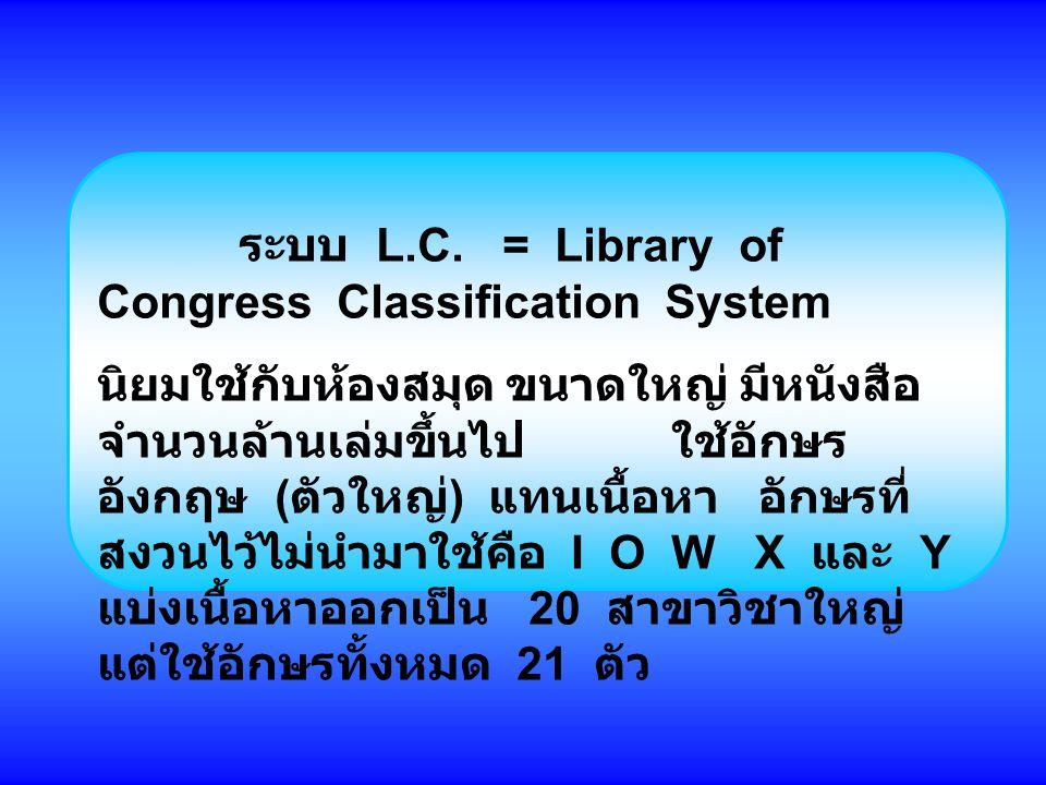 ระบบ L.C. = Library of Congress Classification System นิยมใช้กับห้องสมุด ขนาดใหญ่ มีหนังสือ จำนวนล้านเล่มขึ้นไป ใช้อักษร อังกฤษ ( ตัวใหญ่ ) แทนเนื้อหา