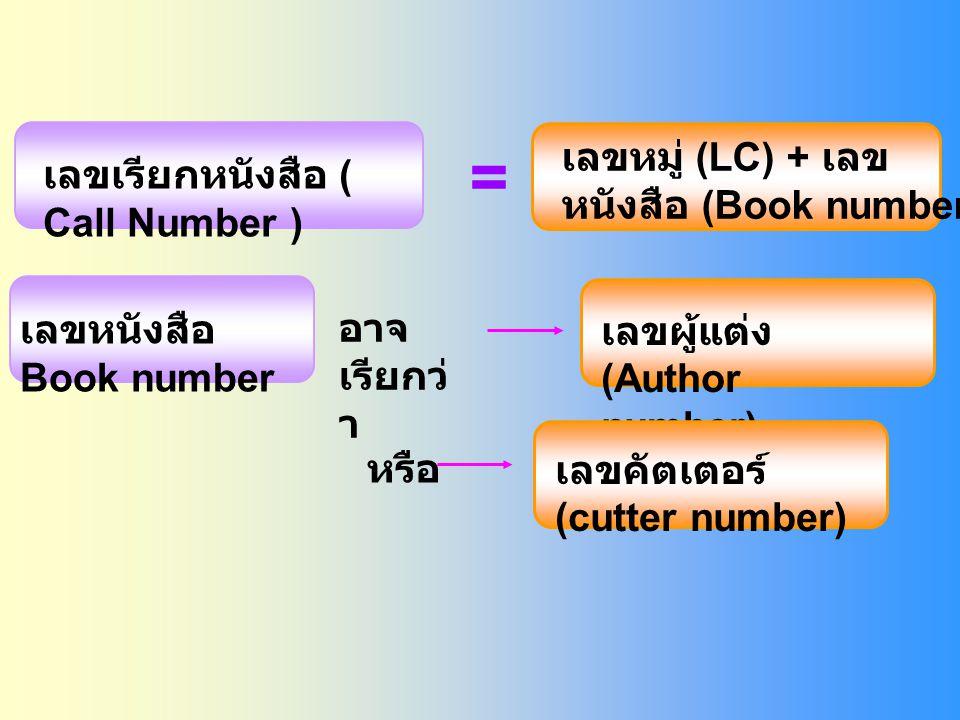 เลขเรียกหนังสือ ( Call Number ) เลขหมู่ (LC) + เลข หนังสือ (Book number เลขหนังสือ Book number อาจ เรียกว่ า เลขผู้แต่ง (Author number) เลขคัตเตอร์ (cutter number) หรือ =