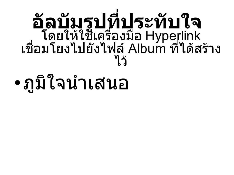 อัลบัมรูปที่ประทับใจ ภูมิใจนำเสนอ โดยให้ใช้เครื่องมือ Hyperlink เชื่อมโยงไปยังไฟล์ Album ที่ได้สร้าง ไว้