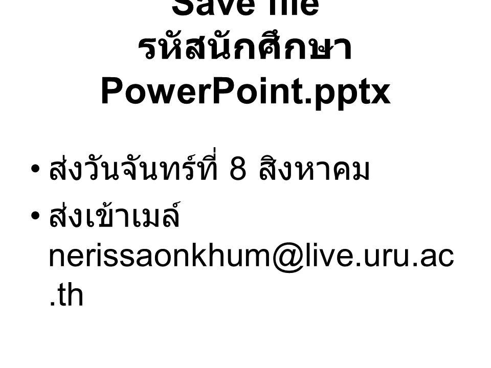 Save file รหัสนักศึกษา PowerPoint.pptx ส่งวันจันทร์ที่ 8 สิงหาคม ส่งเข้าเมล์ nerissaonkhum@live.uru.ac.th