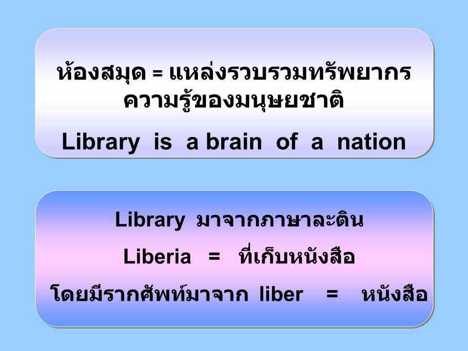 ห้องสมุด = แหล่งรวบรวมทรัพยากร ความรู้ของมนุษยชาติ Library is a brain of a nation Library มาจากภาษาละติน Liberia = ที่เก็บหนังสือ โดยมีรากศัพท์มาจาก l