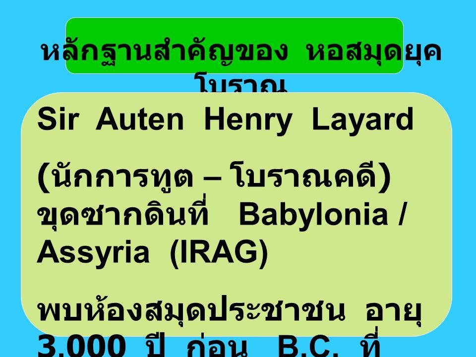 หลักฐานสำคัญของ หอสมุดยุค โบราณ Sir Auten Henry Layard ( นักการทูต – โบราณคดี ) ขุดซากดินที่ Babylonia / Assyria (IRAG) พบห้องสมุดประชาชน อายุ 3,000 ป