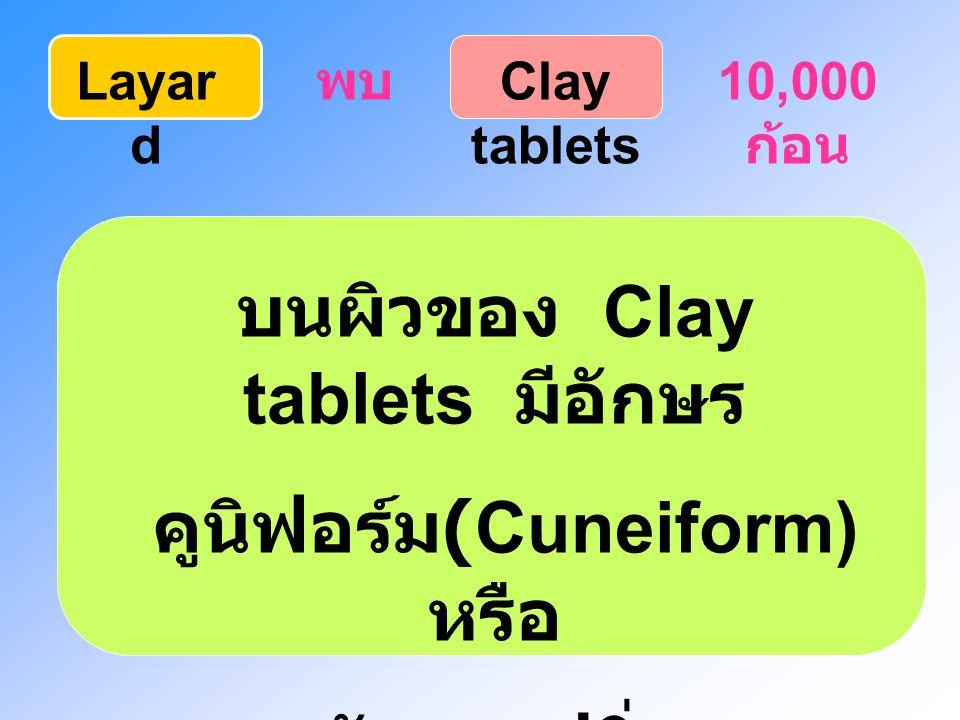 Layar d พบ Clay tablets 10,000 ก้อน บนผิวของ Clay tablets มีอักษร คูนิฟอร์ม (Cuneiform) หรือ อักษรรูปลิ่ม (Vedge_shaped)
