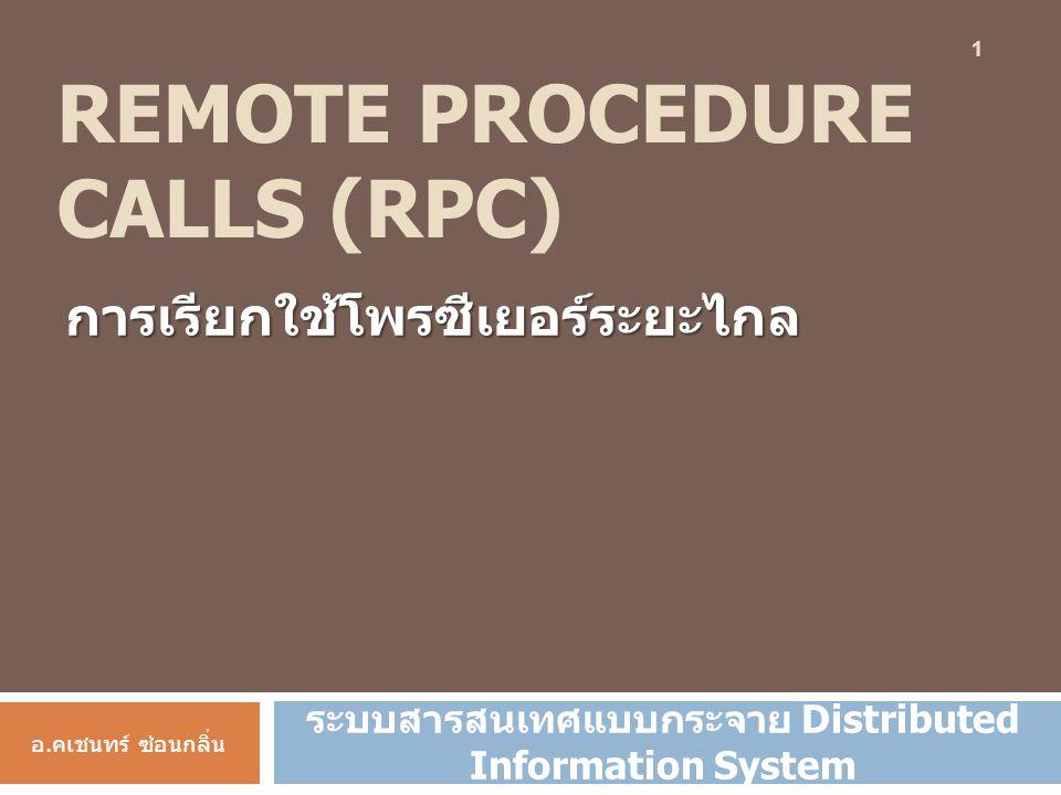 REMOTE PROCEDURE CALLS (RPC) การเรียกใช้โพรซีเยอร์ระยะไกล อ.คเชนทร์ ซ่อนกลิ่น ระบบสารสนเทศแบบกระจาย Distributed Information System 1