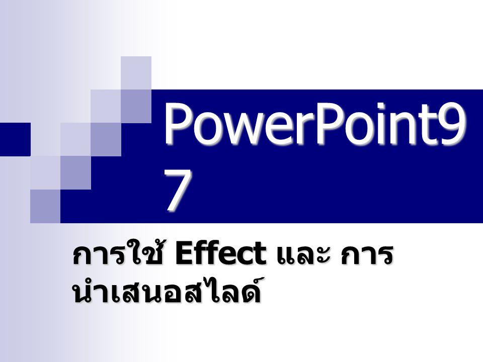PowerPoint9 7 การใช้ Effect และ การ นำเสนอสไลด์