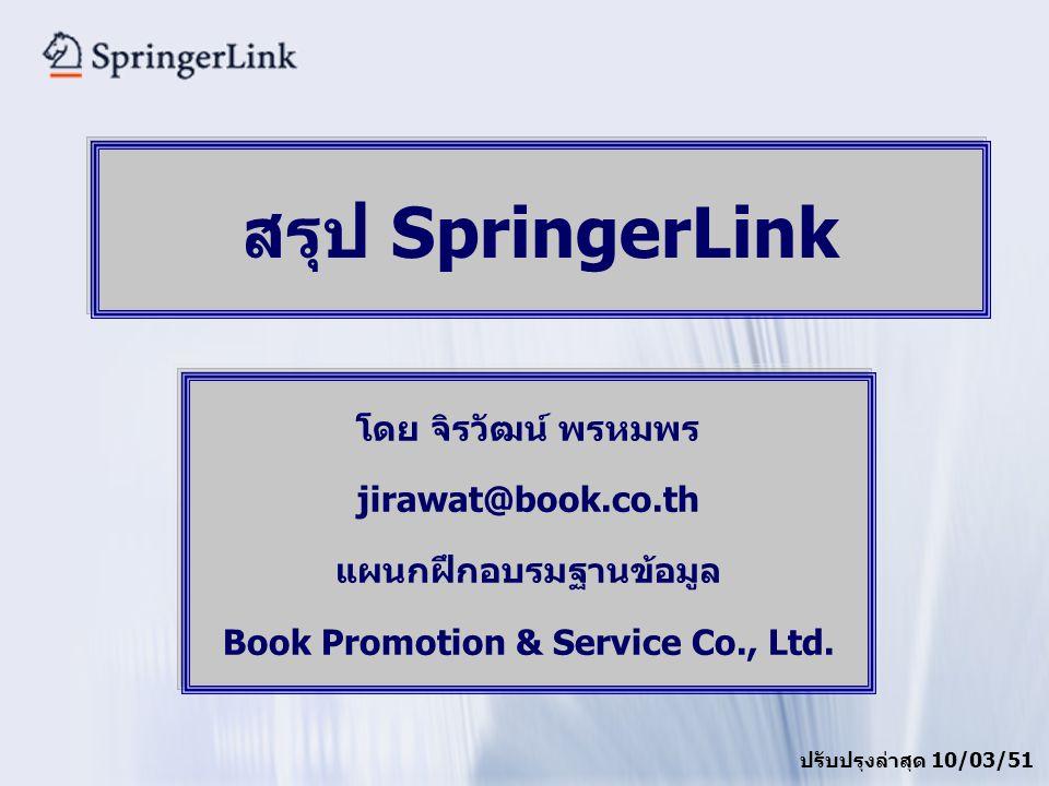 เนื้อหาในภาพรวม สารสนเทศที่ให้บริการคือ ebooks (1,500+ title) และ ejournals (1,700+ title) จากสำนักพิมพ์ Springer Verlag เนื้อหาครอบคลุมสหสาขา ซึ่งจะเด่นในสาขาวิทยาศาสตร์ เทคโนโลยี และแพทย์ศาสตร์ (STM) มีเอกสารฉบับเต็ม (Full Text) ไม่จำกัดสิทธิจำนวนผู้ใช้