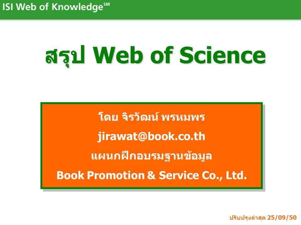 สรุป Web of Science โดย จิรวัฒน์ พรหมพร jirawat@book.co.th แผนกฝึกอบรมฐานข้อมูล Book Promotion & Service Co., Ltd. โดย จิรวัฒน์ พรหมพร jirawat@book.co