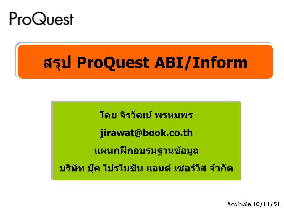 โดย จิรวัฒน์ พรหมพร jirawat@book.co.th แผนกฝึกอบรมฐานข้อมูล บริษัท บุ๊ค โปรโมชั่น แอนด์ เซอร์วิส จำกัด สรุป ProQuest ABI/Inform จัดทำเมื่อ 10/11/51