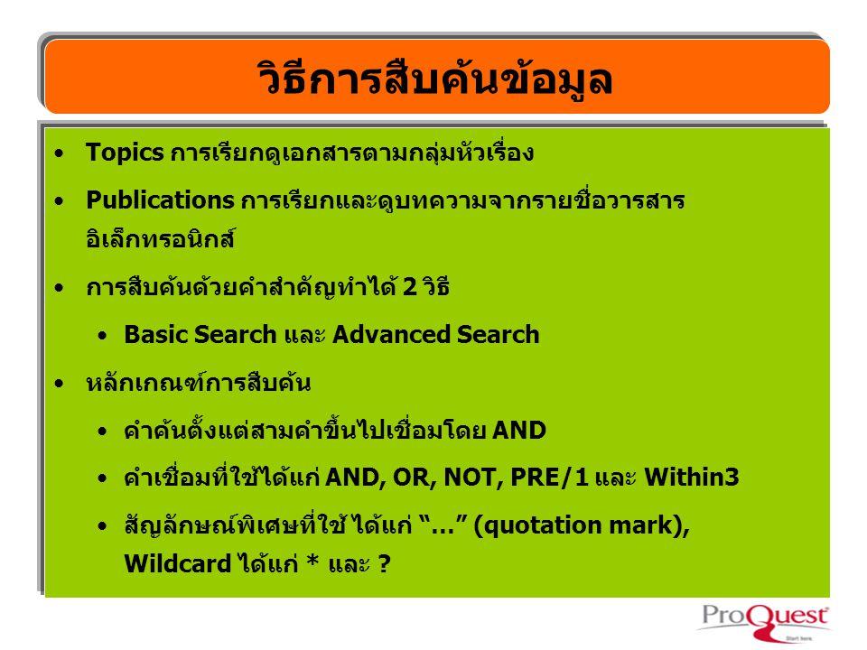 Topics การเรียกดูเอกสารตามกลุ่มหัวเรื่อง Publications การเรียกและดูบทความจากรายชื่อวารสาร อิเล็กทรอนิกส์ การสืบค้นด้วยคำสำคัญทำได้ 2 วิธี Basic Search และ Advanced Search หลักเกณฑ์การสืบค้น คำค้นตั้งแต่สามคำขึ้นไปเชื่อมโดย AND คำเชื่อมที่ใช้ได้แก่ AND, OR, NOT, PRE/1 และ Within3 สัญลักษณ์พิเศษที่ใช้ ได้แก่ … (quotation mark), Wildcard ได้แก่ * และ .