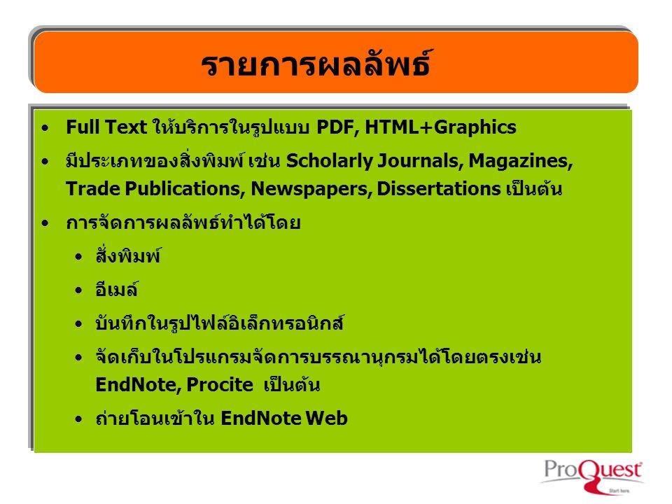 รายการผลลัพธ์ Full Text ให้บริการในรูปแบบ PDF, HTML+Graphics มีประเภทของสิ่งพิมพ์ เช่น Scholarly Journals, Magazines, Trade Publications, Newspapers, Dissertations เป็นต้น การจัดการผลลัพธ์ทำได้โดย สั่งพิมพ์ อีเมล์ บันทึกในรูปไฟล์อิเล็กทรอนิกส์ จัดเก็บในโปรแกรมจัดการบรรณานุกรมได้โดยตรงเช่น EndNote, Procite เป็นต้น ถ่ายโอนเข้าใน EndNote Web