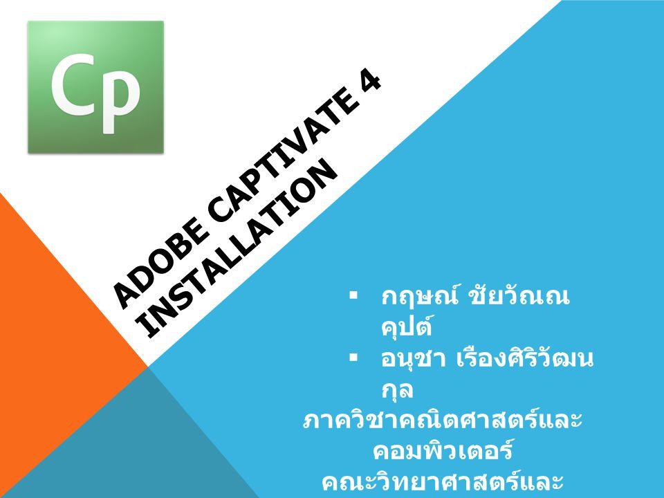 ADOBE CAPTIVATE 4 INSTALLATION  กฤษณ์ ชัยวัณณ คุปต์  อนุชา เรืองศิริวัฒน กุล ภาควิชาคณิตศาสตร์และ คอมพิวเตอร์ คณะวิทยาศาสตร์และ เทคโนโลยี มหาวิทยาลั