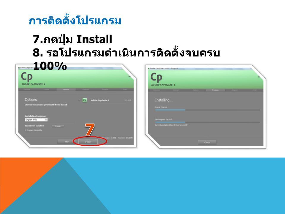 การติดตั้งโปรแกรม 7. กดปุ่ม Install 8. รอโปรแกรมดำเนินการติดตั้งจบครบ 100%