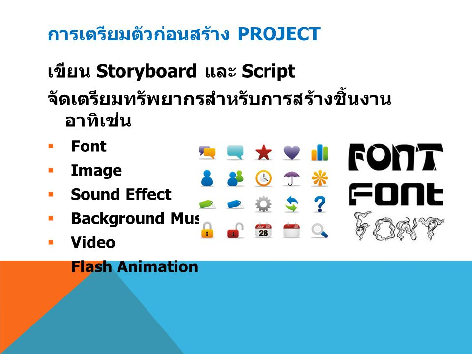 การเตรียมตัวก่อนสร้าง PROJECT เขียน Storyboard และ Script จัดเตรียมทรัพยากรสำหรับการสร้างชิ้นงาน อาทิเช่น  Font  Image  Sound Effect  Background M