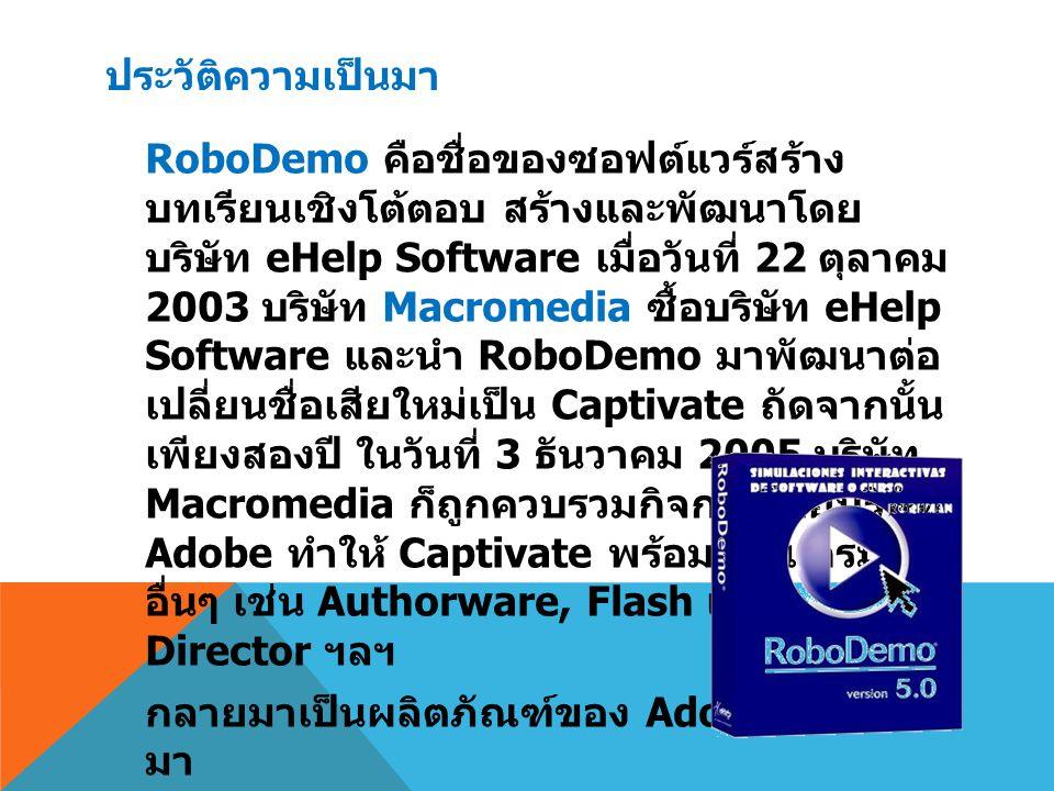 ประวัติความเป็นมา หากกล่าวว่า Authorware เป็นพี่น้องกับ Flash โปรแกรม Adobe Captivate ก็จัดได้ ว่าเป็นฝาแฝดกับ Flash เลยทีเดียว โดย สามารถสร้างไฟล์ SWF ได้เหมือนกัน หากแต่ใช้ง่ายกว่าสำหรับนักพัฒนาที่จริงจัง การใช้ Captivate ที่มีจุดเด่นในเรื่อง Rapid eLearning สร้างบทเรียนในตอนเริ่มต้นของ การทำงาน publish เป็น SWF แล้วนำมา ปรับแก้ไขเพิ่มเติมใน Flash เพื่อให้ได้งานที่มี คุณลักษณะซับซ้อนตามต้องการ นับเป็น ทางเลือกทีดีเป็นอย่างยิ่ง