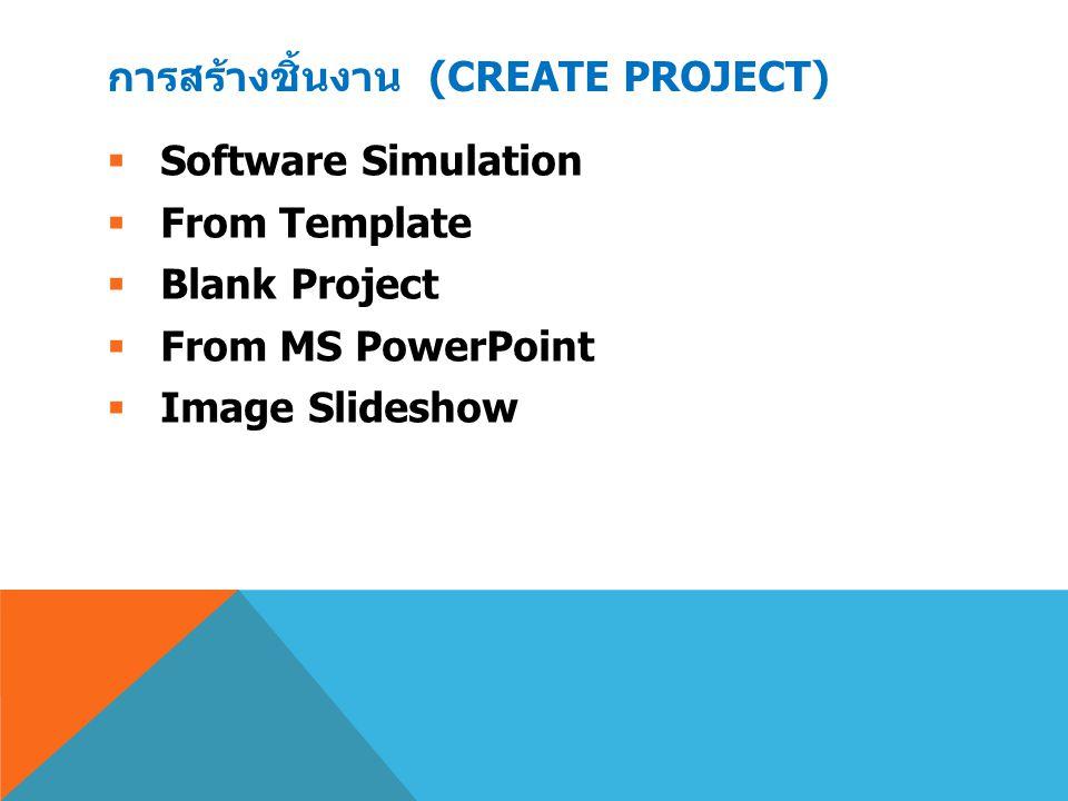 การสร้างชิ้นงาน (CREATE PROJECT)  Software Simulation  From Template  Blank Project  From MS PowerPoint  Image Slideshow