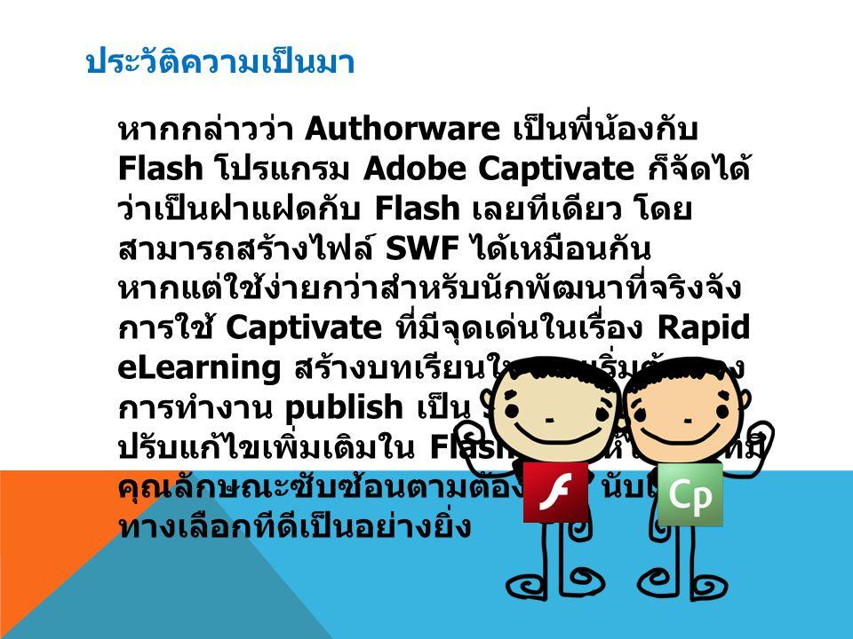 ประวัติความเป็นมา หากกล่าวว่า Authorware เป็นพี่น้องกับ Flash โปรแกรม Adobe Captivate ก็จัดได้ ว่าเป็นฝาแฝดกับ Flash เลยทีเดียว โดย สามารถสร้างไฟล์ SW