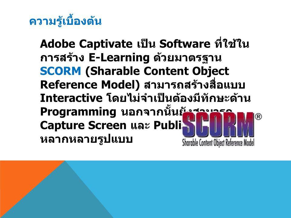 ความรู้เบื้องต้น Adobe Captivate เป็น Software ที่ใช้ใน การสร้าง E-Learning ด้วยมาตรฐาน SCORM (Sharable Content Object Reference Model) สามารถสร้างสื่