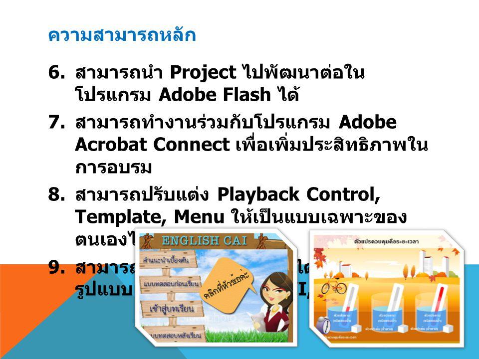ความสามารถหลัก 6. สามารถนำ Project ไปพัฒนาต่อใน โปรแกรม Adobe Flash ได้ 7. สามารถทำงานร่วมกับโปรแกรม Adobe Acrobat Connect เพื่อเพิ่มประสิทธิภาพใน การ