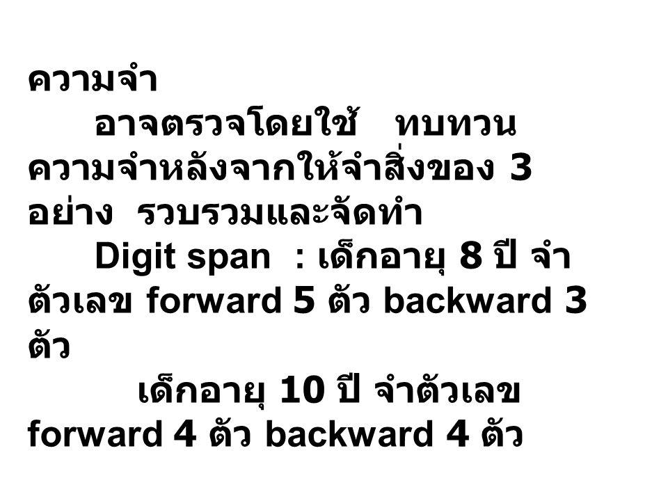 ความจำ อาจตรวจโดยใช้ ทบทวน ความจำหลังจากให้จำสิ่งของ 3 อย่าง รวบรวมและจัดทำ Digit span : เด็กอายุ 8 ปี จำ ตัวเลข forward 5 ตัว backward 3 ตัว เด็กอายุ 10 ปี จำตัวเลข forward 4 ตัว backward 4 ตัว