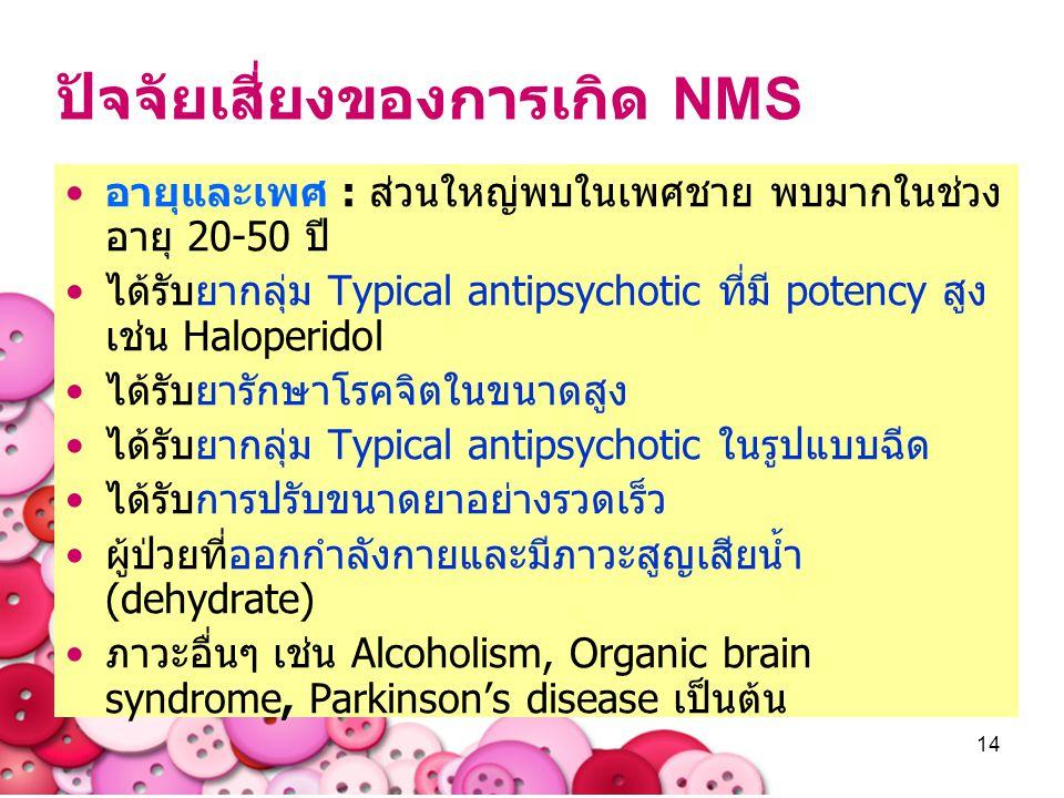 14 ปัจจัยเสี่ยงของการเกิด NMS อายุและเพศ : ส่วนใหญ่พบในเพศชาย พบมากในช่วง อายุ 20-50 ปี ได้รับยากลุ่ม Typical antipsychotic ที่มี potency สูง เช่น Hal