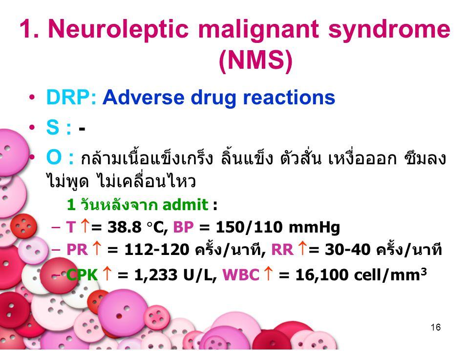 16 1. Neuroleptic malignant syndrome (NMS) DRP: Adverse drug reactions S : - O : กล้ามเนื้อแข็งเกร็ง ลิ้นแข็ง ตัวสั่น เหงื่อออก ซึมลง ไม่พูด ไม่เคลื่อ