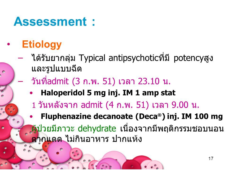 17 Assessment : Etiology –ได้รับยากลุ่ม Typical antipsychoticที่มี potencyสูง และรูปแบบฉีด –วันที่admit (3 ก.พ. 51) เวลา 23.10 น. Haloperidol 5 mg inj