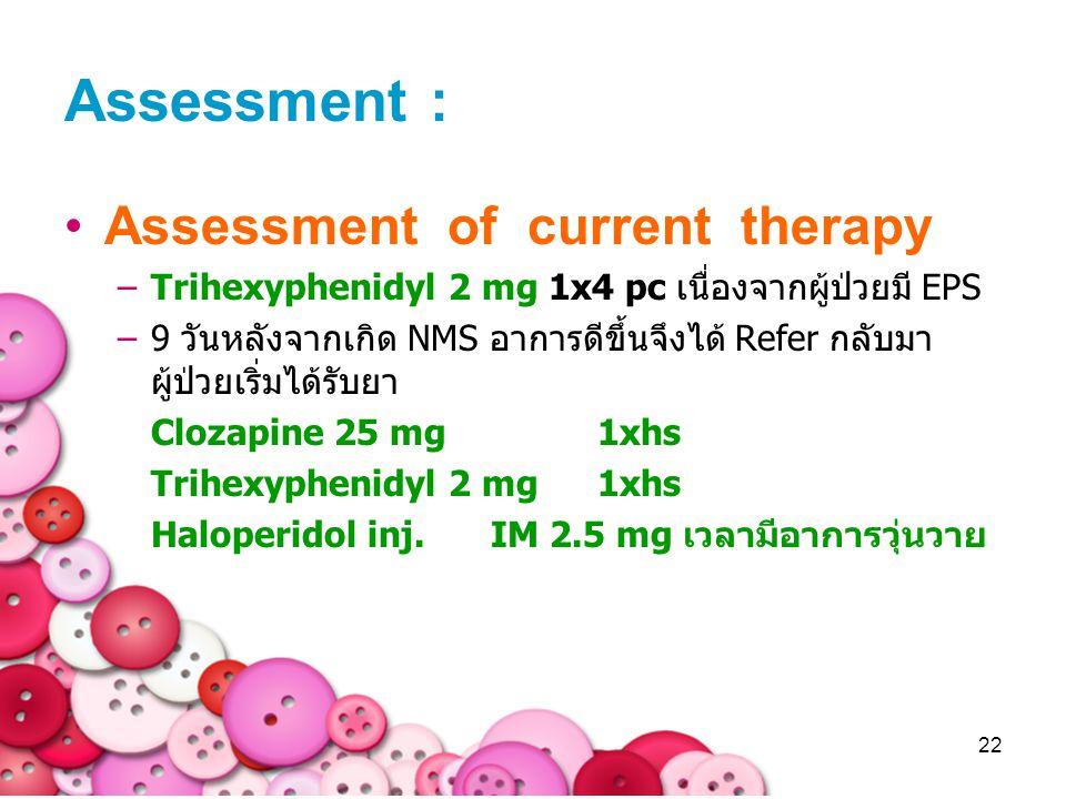 22 Assessment : Assessment of current therapy –Trihexyphenidyl 2 mg 1x4 pc เนื่องจากผู้ป่วยมี EPS –9 วันหลังจากเกิด NMS อาการดีขึ้นจึงได้ Refer กลับมา