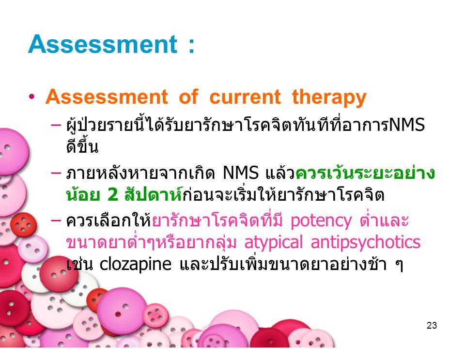 23 Assessment : Assessment of current therapy –ผู้ป่วยรายนี้ได้รับยารักษาโรคจิตทันทีที่อาการNMS ดีขึ้น –ภายหลังหายจากเกิด NMS แล้วควรเว้นระยะอย่าง น้อ