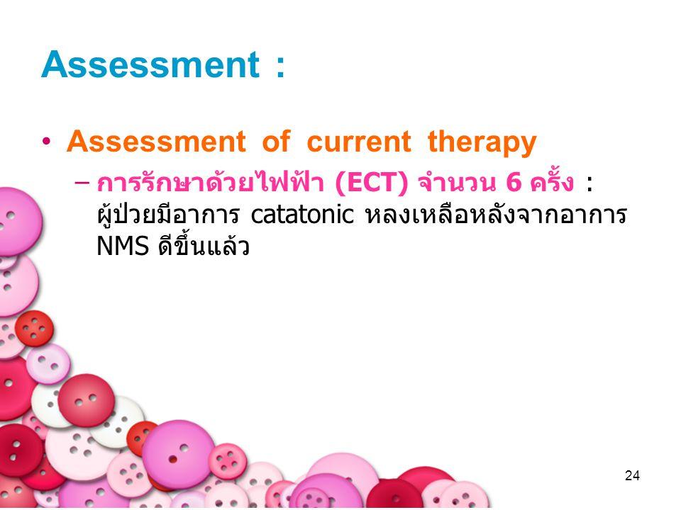 24 Assessment : Assessment of current therapy –การรักษาด้วยไฟฟ้า (ECT) จำนวน 6 ครั้ง : ผู้ป่วยมีอาการ catatonic หลงเหลือหลังจากอาการ NMS ดีขึ้นแล้ว