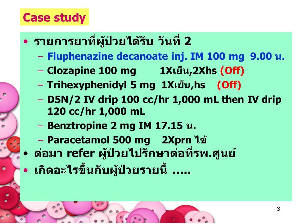 3 รายการยาที่ผู้ป่วยได้รับ วันที่ 2 –Fluphenazine decanoate inj. IM 100 mg 9.00 น. –Clozapine 100 mg 1Xเย็น,2Xhs (Off) –Trihexyphenidyl 5 mg 1Xเย็น,hs