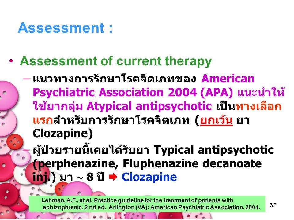 32 Assessment : Assessment of current therapy –แนวทางการรักษาโรคจิตเภทของ American Psychiatric Association 2004 (APA) แนะนำให้ ใช้ยากลุ่ม Atypical ant