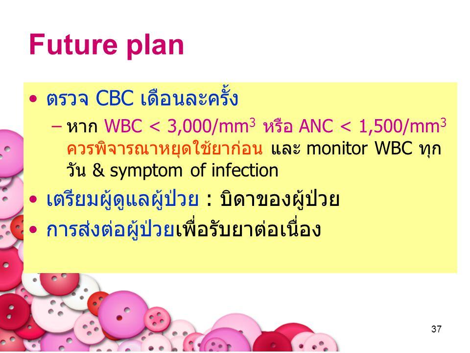 37 Future plan ตรวจ CBC เดือนละครั้ง –หาก WBC < 3,000/mm 3 หรือ ANC < 1,500/mm 3 ควรพิจารณาหยุดใช้ยาก่อน และ monitor WBC ทุก วัน & symptom of infectio