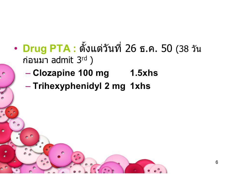 6 Drug PTA : ตั้งแต่วันที่ 26 ธ.ค. 50 (38 วัน ก่อนมา admit 3 rd ) –Clozapine 100 mg 1.5xhs –Trihexyphenidyl 2 mg 1xhs