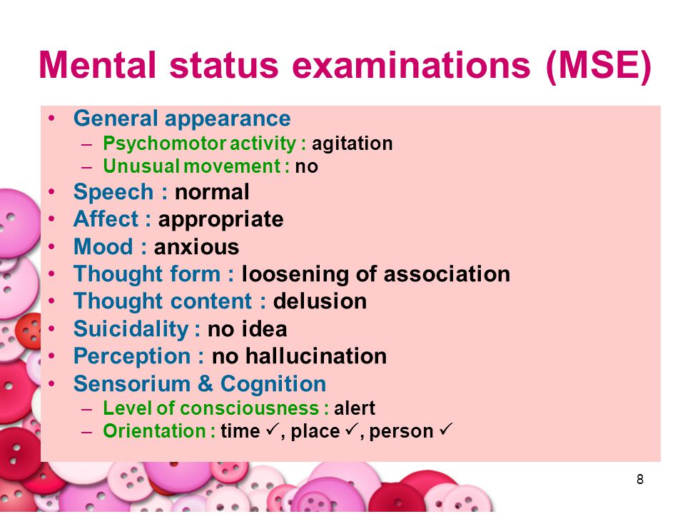 8 Mental status examinations (MSE) General appearance –Psychomotor activity : agitation –Unusual movement : no Speech : normal Affect : appropriate Mo