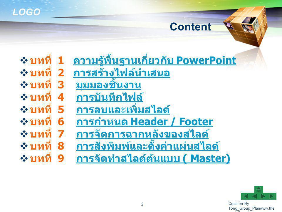 LOGO Creation By Tong_Group_Planwww.the megallery.com 2 Content  บทที่ 1 ความรู้พื้นฐานเกี่ยวกับ PowerPoint ความรู้พื้นฐานเกี่ยวกับ PowerPoint  บทที