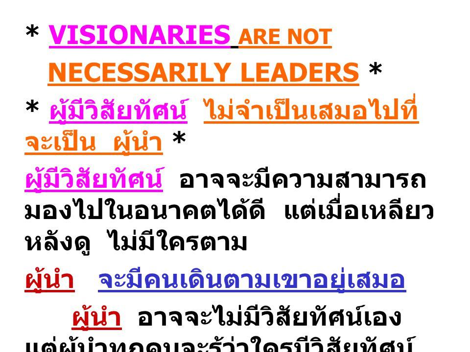 * VISIONARIES ARE NOT NECESSARILY LEADERS * * ผู้มีวิสัยทัศน์ ไม่จำเป็นเสมอไปที่ จะเป็น ผู้นำ * ผู้มีวิสัยทัศน์ อาจจะมีความสามารถ มองไปในอนาคตได้ดี แต่เมื่อเหลียว หลังดู ไม่มีใครตาม ผู้นำ จะมีคนเดินตามเขาอยู่เสมอ ผู้นำ อาจจะไม่มีวิสัยทัศน์เอง แต่ผู้นำทุกคนจะรู้ว่าใครมีวิสัยทัศน์ และเลือกความคิด ความสามารถที่ มองสู่อนาคตอันยิ่งใหญ่แล้วเอามา นำ