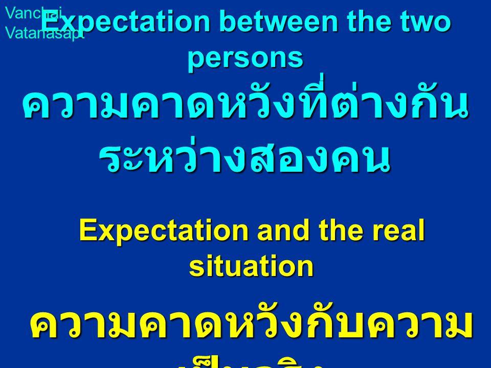 Expectation between the two persons ความคาดหวังที่ต่างกัน ระหว่างสองคน Expectation and the real situation ความคาดหวังกับความ เป็นจริง Vanchai Vatanasapt