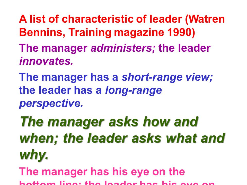 A list of characteristic of leader (Watren Bennins, Training magazine 1990) The manager administers; the leader innovates.