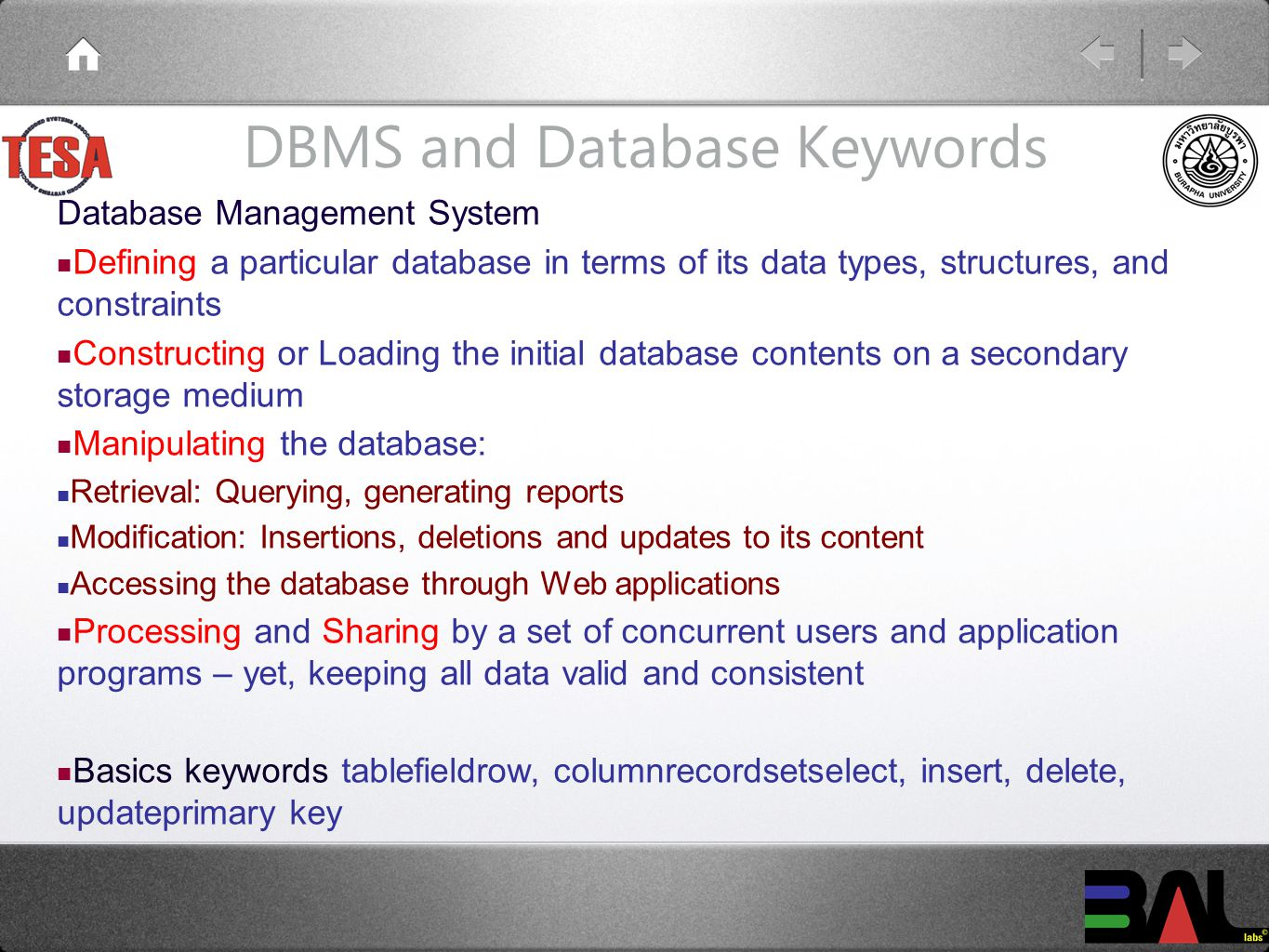 DBMS and Database Keywords Database Management System Defining a particular database in terms of its data types, structures, and constraints Constructing or Loading the initial database contents on a secondary storage medium Manipulating the database: Retrieval: Querying, generating reports Modification: Insertions, deletions and updates to its content Accessing the database through Web applications Processing and Sharing by a set of concurrent users and application programs – yet, keeping all data valid and consistent Basics keywords tablefieldrow, columnrecordsetselect, insert, delete, updateprimary key