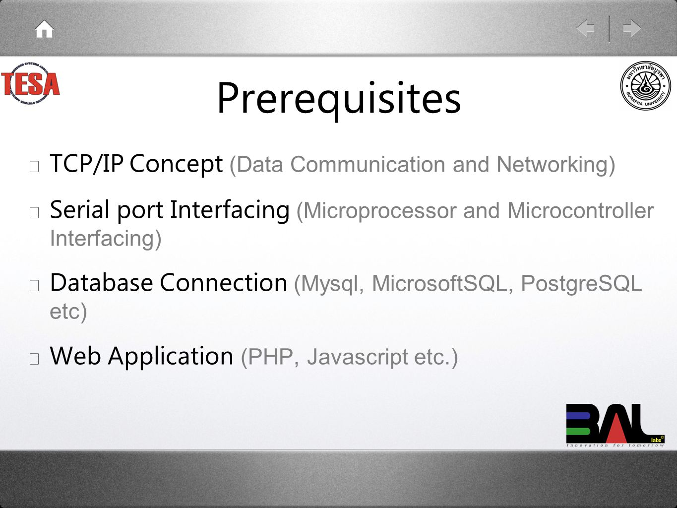 Prerequisites ★ TCP/IP Concept (Data Communication and Networking) ★ Serial port Interfacing (Microprocessor and Microcontroller Interfacing) ★ Database Connection (Mysql, MicrosoftSQL, PostgreSQL etc) ★ Web Application (PHP, Javascript etc.)