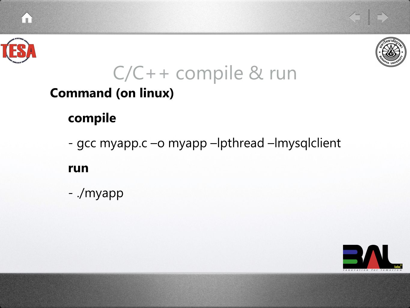 C/C++ compile & run Command (on linux) compile - gcc myapp.c –o myapp –lpthread –lmysqlclient run -./myapp