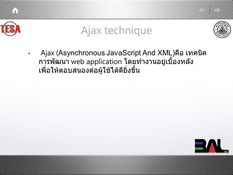Ajax technique Ajax ( Asynchronous JavaScript And XML) คือ เทคนิค การพัฒนา web application โดยทำงานอยู่เบื้องหลัง เพื่อให้ตอบสนองต่อผู้ใช้ได้ดียิ่งขึ้