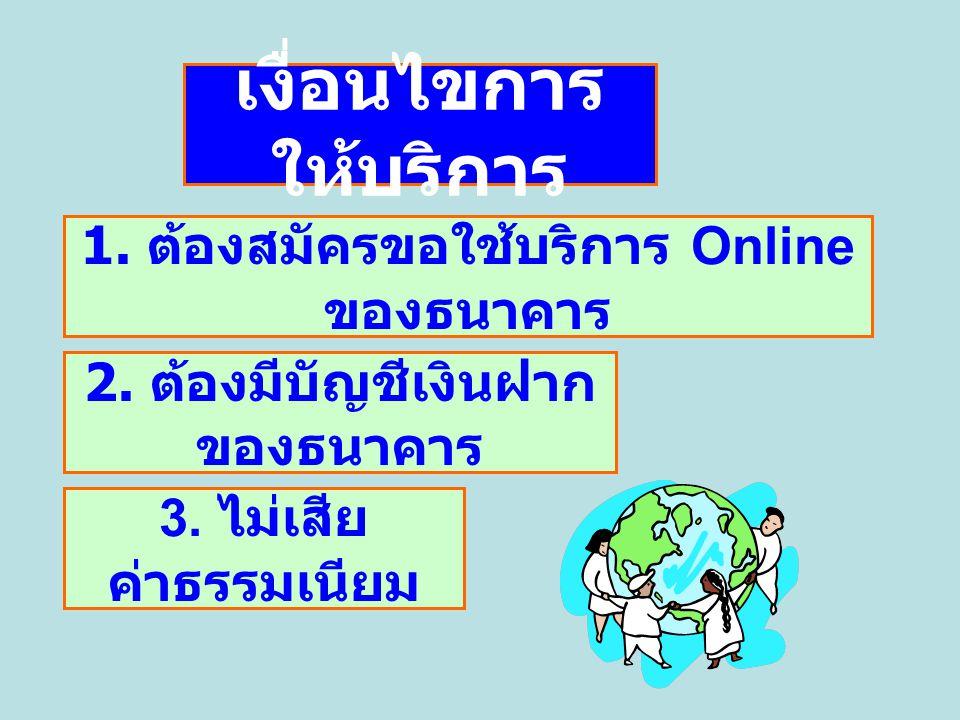เงื่อนไขการ ให้บริการ 1. ต้องสมัครขอใช้บริการ Online ของธนาคาร 2. ต้องมีบัญชีเงินฝาก ของธนาคาร 3. ไม่เสีย ค่าธรรมเนียม