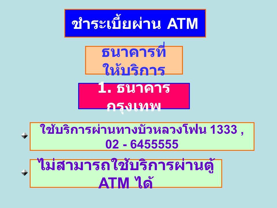 ชำระเบี้ยผ่าน ATM 1. ธนาคาร กรุงเทพ ธนาคารที่ ให้บริการ ใช้บริการผ่านทางบัวหลวงโฟน 1333, 02 - 6455555 ไม่สามารถใช้บริการผ่านตู้ ATM ได้